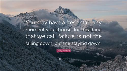 You may have a fresh start any moment, you choose, for this thing that we call 'failure' is not the falling down, but the